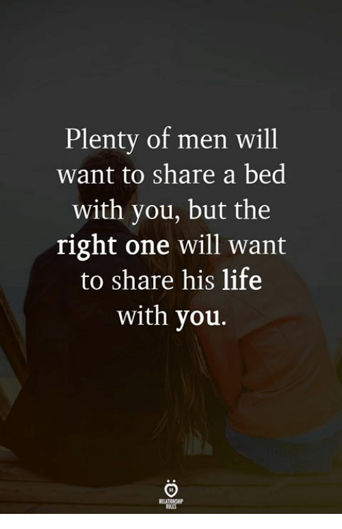 Life, One, and Will: Plenty of men will  want to share a bed  with you, but the  right one will want  to share his life  with you.
