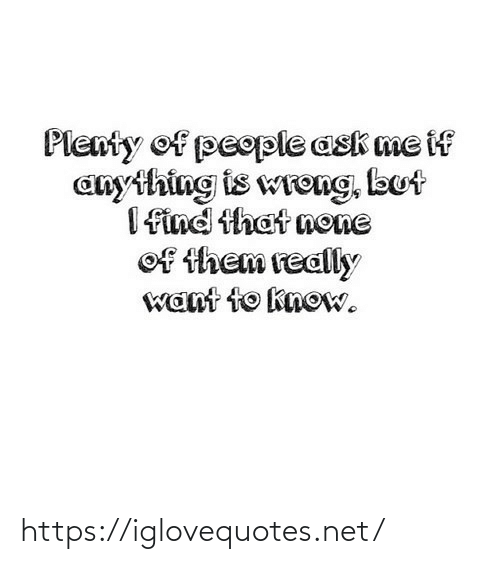 none: Plenty of people ask me if  anything is wreng, but  I find that none  of them really  want to know. https://iglovequotes.net/