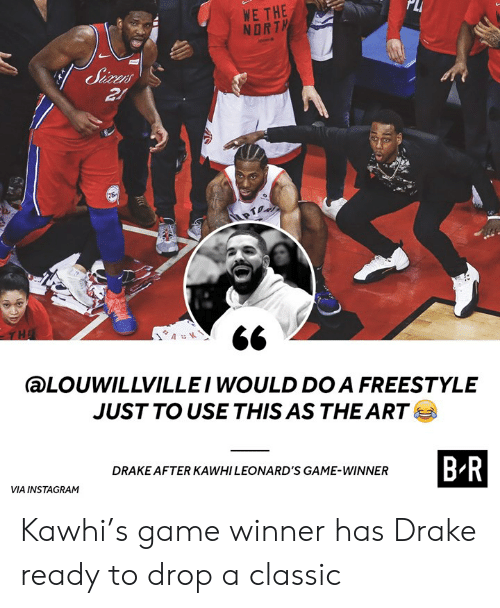 Drake, Instagram, and Game: PLI  WE THE  NORT  aLOUWILLVILLEI WOULD DO A FREESTYLE  JUSTTO USE THIS AS THE ART  B-R  DRAKE AFTER KAWHI LEONARD'S GAME-WINNER  VIA INSTAGRAM Kawhi's game winner has Drake ready to drop a classic
