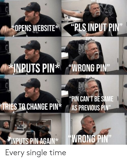 "Time, Change, and Single: ""PLS INPUT PIN""  OPENS WEBSITE  INPUTS PINWRONG PIN  ""PIN CAN'T BE SAME  AS PREVIOUS PIN""  TRIES TO CHANGE PIN*  INPUTS PIN AGAIN*WRONG PIN""  COunty  ""duno Every single time"