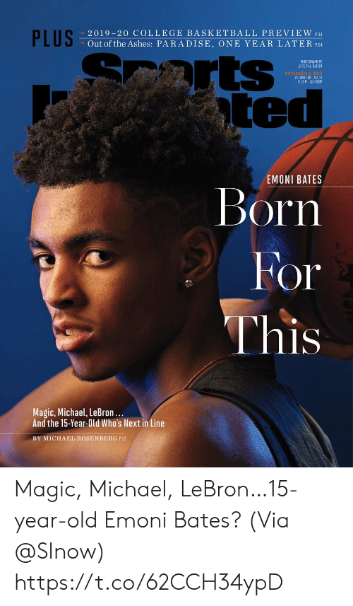 Paradise: PLUS  2019-20 COLLEGE BASKETBALL PREVIEW 30  Out of the Ashes: PARADISE, ONE YEAR LATER P.64  arts  ted  PHOTOGRAPH BY  JEFFERY A. SALTER  NOVEMBER 4, 2018  VOLUME 130 NO. 31  SICOM @SINOW  EMONI BATES  Born  For  This  Magic, Michael, LeBron...  And the 15-Year-Old Who's Next in Line  BY MICHAEL ROSENBERG P.22 Magic, Michael, LeBron…15-year-old Emoni Bates?  (Via @SInow) https://t.co/62CCH34ypD