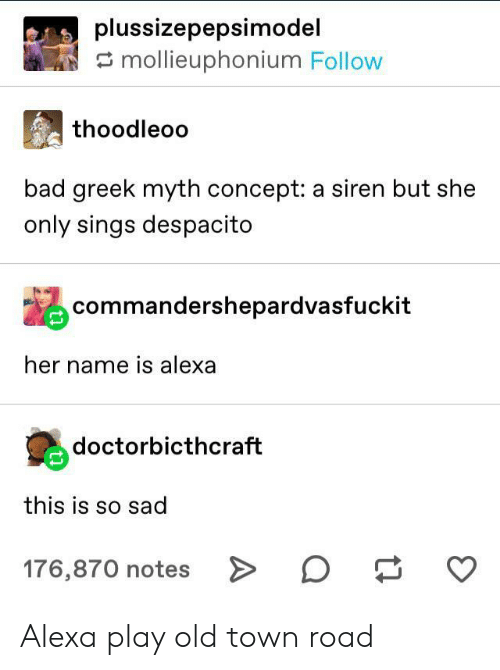 Bad, Greek, and Old: plussizepepsimodel  mollieuphonium Follow  thoodleoo  bad greek myth concept: a siren but she  only sings despacito  commandershepardvasfuckit  her name is alexa  doctorbicthcraft  this is so sad  176,870 notes > Alexa play old town road