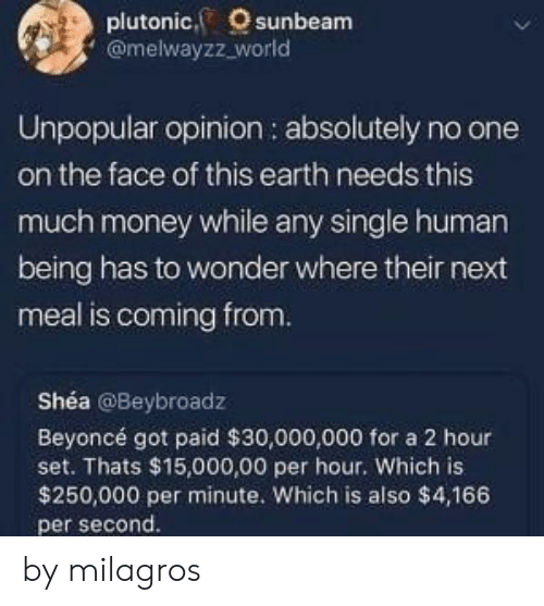 This Much: plutonic, sunbeam  @melwayzz_world  Unpopular opinion : absolutely no one  on the face of this earth needs this  much money while any single human  being has to wonder where their next  meal is coming from.  Shéa @Beybroadz  Beyoncé got paid $30,000,000 for a 2 hour  set. Thats $15,000,00 per hour. Which is  $250,000 per minute. Which is also $4,166  per second. by milagros