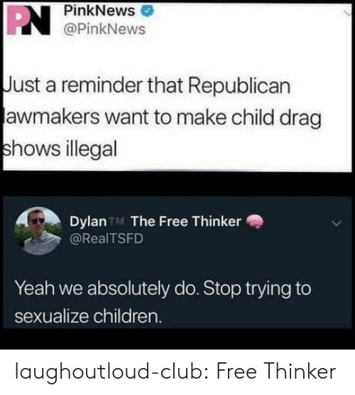 just a reminder that: PN  PinkNews  @PinkNews  Just a reminder that Republican  awmakers want to make child drag  shows illegal  Dylan TM The Free Thinker  @RealTSFD  Yeah we absolutely do. Stop trying to  sexualize children. laughoutloud-club:  Free Thinker