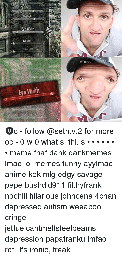 Meme Fnaf: Po  Reight  Eye Width  tye Depth  Eyeliser Cobr  Eye Depth  @seth.v.2  Eye Width 🎱c - follow @seth.v.2 for more oc - 0 w 0 what s. thi. s • • • • • • • meme fnaf dank dankmemes lmao lol memes funny ayylmao anime kek mlg edgy savage pepe bushdid911 filthyfrank nochill hilarious johncena 4chan depressed autism weeaboo cringe jetfuelcantmeltsteelbeams depression papafranku lmfao rofl it's ironic, freak