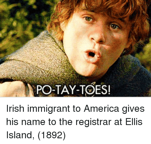 Tay: PO-TAY-TOES Irish immigrant to America gives his name to the registrar at Ellis Island, (1892)