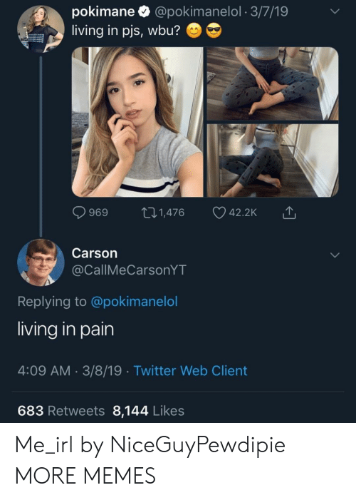pjs: pokimane  @pokimanelol 3/7/19  living in pjs, wbu?  ti.1,476  42.2K  969  Carson  @CallMeCarsonYT  Replying to @pokimanelol  living in pain  4:09 AM 3/8/19 Twitter Web Client  683 Retweets 8,144 Likes Me_irl by NiceGuyPewdipie MORE MEMES