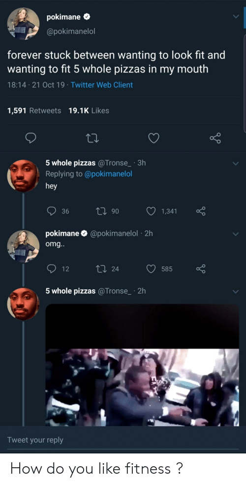 Fitness: pokimane  @pokimanelol  forever stuck between wanting to look fit and  wanting to fit 5 whole pizzas in my mouth  18:14 21 Oct 19 Twitter Web Client  1,591 Retweets 19.1K Likes  5 whole pizzas @Tronse_ 3h  Replying to @poki manelol  hey  ti 90  36  1,341  pokimane  @pokimanelol2h  omg...  L 24  12  585  5 whole pizzas @Tronse  2h  Tweet your reply How do you like fitness ?