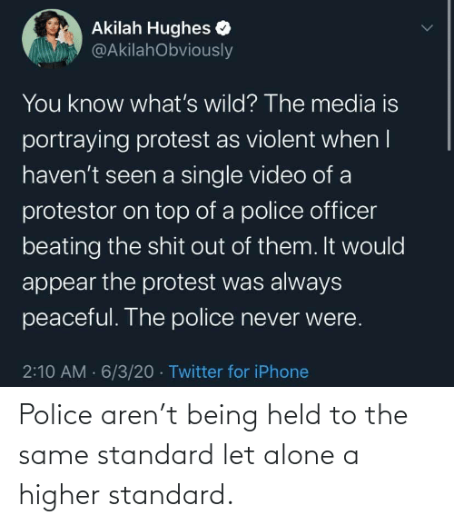 Being alone: Police aren't being held to the same standard let alone a higher standard.