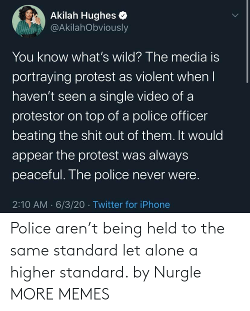 Being alone: Police aren't being held to the same standard let alone a higher standard. by Nurgle MORE MEMES