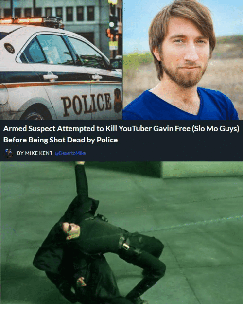 mike: POLICE  Armed Suspect Attempted to Kill YouTuber Gavin Free (Slo Mo Guys)  Before Being Shot Dead by Police  BY MIKE KENT @DexertoMike How it really happened