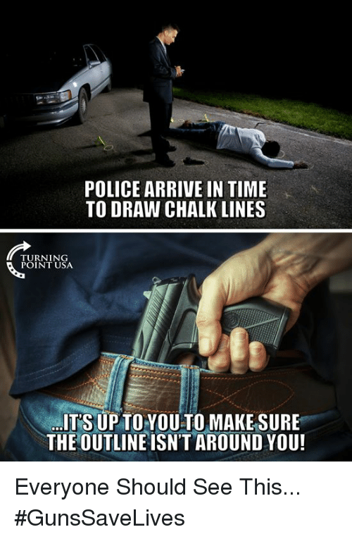 Memes, Police, and Time: POLICE ARRIVE IN TIME  TO DRAW CHALK LINES  TURNING  POINT USA  ITS UP TOYOU TO MAKESURE  THE OUTLINE ISN'T AROUND YOU! Everyone Should See This... #GunsSaveLives
