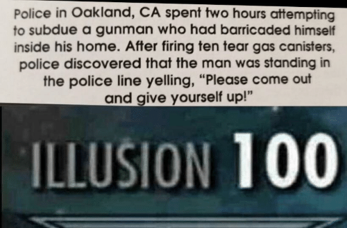 """Police, Home, and The Police: Police in Oakland, CA spent two hours attempting  to subdue a gunman who had barricaded himself  inside his home. After firing ten tear gas canisters,  police discovered that the man was standing in  the police line yelling, """"Please come out  and give yourself up!""""  ILLUSION 100"""