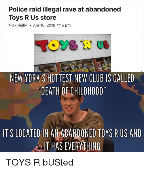 "Club, Police, and Toys R Us: Police raid illegal rave at abandoned  Toys R Us store  Nick ReillyApr 10, 2018 4:15 pm  NEW YORK'S HOTTEST NEW CLUB IS CALLED  ""DEATH OF CHILDHOOD  IT'S LOCATED IN ANTABANDONED TOYS R US AND  IT HAS EVERYMTHING TOYS R bUSted"
