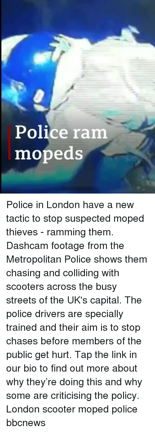 Uks: Police ram  mopeds Police in London have a new tactic to stop suspected moped thieves - ramming them. Dashcam footage from the Metropolitan Police shows them chasing and colliding with scooters across the busy streets of the UK's capital. The police drivers are specially trained and their aim is to stop chases before members of the public get hurt. Tap the link in our bio to find out more about why they're doing this and why some are criticising the policy. London scooter moped police bbcnews
