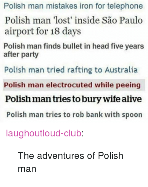"""Sao Paulo: Polish man mistakes iron for telephone  Polish man 'lost' inside São Paulo  airport for 18 days  Polish man finds bullet in head five years  after party  Polish man tried rafting to Australia  Polish man electrocuted while peeing  Polish man tries to bury wife alive  Polish man tries to rob bank with spoon <p><a href=""""http://laughoutloud-club.tumblr.com/post/166125843047/the-adventures-of-polish-man"""" class=""""tumblr_blog"""">laughoutloud-club</a>:</p>  <blockquote><p>The adventures of Polish man</p></blockquote>"""
