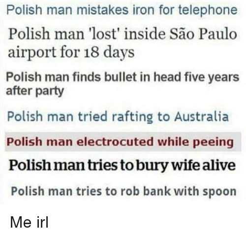 Sao Paulo: Polish man mistakes iron for telephone  Polish man 'lost' inside São Paulo  airport for 18 days  Polish man finds bullet in head five years  after party  Polish man tried rafting to Australia  Polish man electrocuted while peeing  Polish man tries to bury wife alive  Polish man tries to rob bank with spoon Me irl