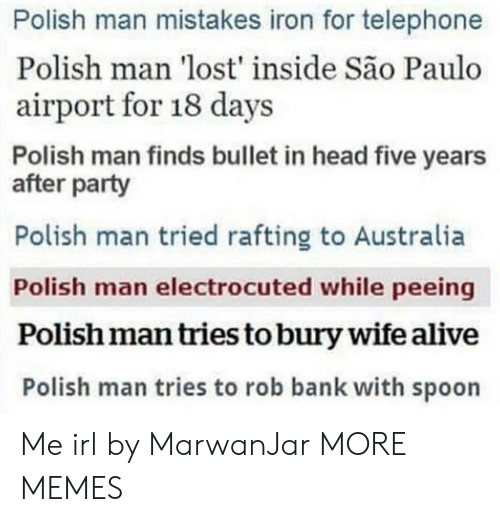 Sao Paulo: Polish man mistakes iron for telephone  Polish man 'lost' inside São Paulo  airport for 18 days  Polish man finds bullet in head five years  after party  Polish man tried rafting to Australia  Polish man electrocuted while peeing  Polish man tries to bury wife alive  Polish man tries to rob bank with spoon Me irl by MarwanJar MORE MEMES