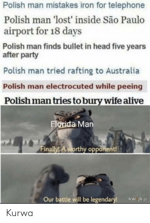 Alive, Florida Man, and Head: Polish man mistakes iron for telephone  Polish man 'lost' inside São Paulo  airport for 18 days  Polish man finds bullet in head five years  after party  Polish man tried rafting to Australia  Polish man electrocuted while peeing  Polish man tries to bury wife alive  Florida Man  Finally! A worthy opponent!  Our battle will be legendary!  kwejk pl Kurwa
