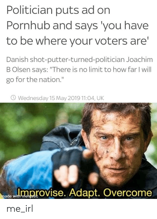 "Wednesday: Politician puts ad on  Pornhub and says you have  to be where your voters are  Danish shot-putter-turned-politician Joachim  B Olsen says: ""There is no limit to how far I will  go for the nation.""  O Wednesday 15 May 2019 11:04, UK  ed wloprovise. Adapt. Overcome  made with mehgatic me_irl"
