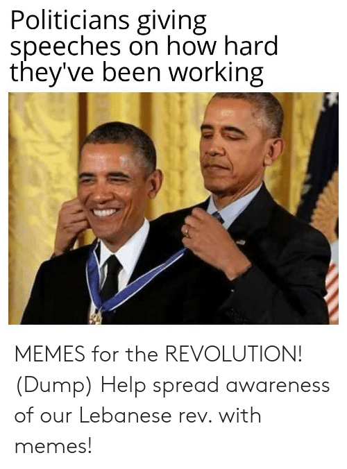 Awareness: Politicians giving  speeches on how hard  they've been working MEMES for the REVOLUTION! (Dump) Help spread awareness of our Lebanese rev. with memes!