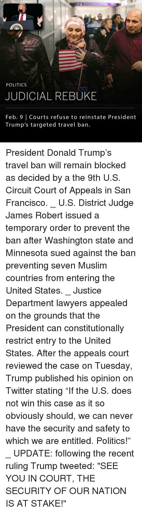 """reinstation: POLITICS  JUDICIAL REBUKE  Feb. Courts refuse to reinstate President  Trump's targeted travel ban. President Donald Trump's travel ban will remain blocked as decided by a the 9th U.S. Circuit Court of Appeals in San Francisco. _ U.S. District Judge James Robert issued a temporary order to prevent the ban after Washington state and Minnesota sued against the ban preventing seven Muslim countries from entering the United States. _ Justice Department lawyers appealed on the grounds that the President can constitutionally restrict entry to the United States. After the appeals court reviewed the case on Tuesday, Trump published his opinion on Twitter stating """"If the U.S. does not win this case as it so obviously should, we can never have the security and safety to which we are entitled. Politics!"""" _ UPDATE: following the recent ruling Trump tweeted: """"SEE YOU IN COURT, THE SECURITY OF OUR NATION IS AT STAKE!"""""""