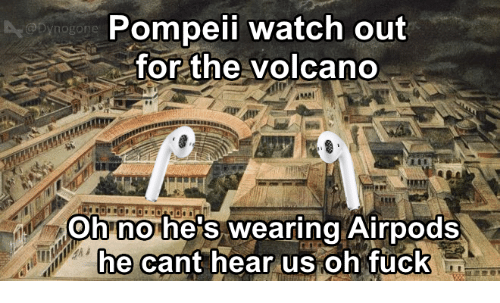 Watch Out, Volcano, and Watch: Pompeii watch out  for the volcano  @Dynogone  Oh no he's wearing Airpods  e cant hear us oh Tuck