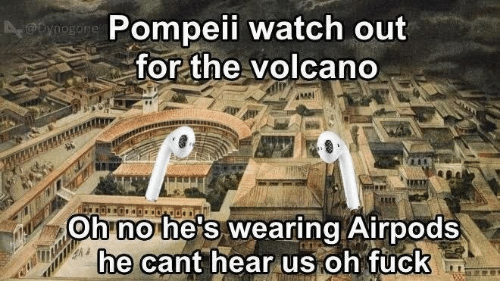 Watch Out, Fuck, and Volcano: Pompeii watch out  for the volcano  Ohnohe's wearing Airpods  hecant hear us oh fuck