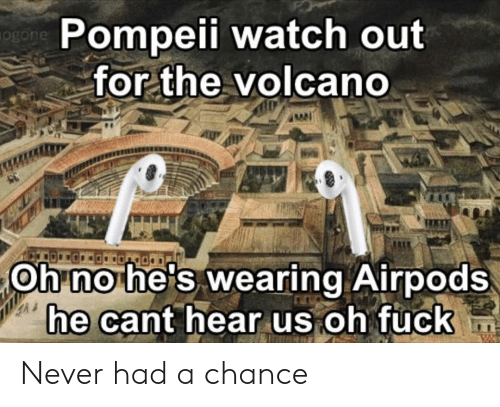 Memes, Watch Out, and Fuck: Pompeii watch out  ogon  for the volcano  Oh no he's wearing Airpods  he cant hear us oh fuck Never had a chance