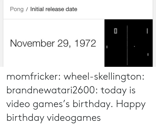 Birthday, Tumblr, and Video Games: Pong Initial release date  November 29, 1972 momfricker:  wheel-skellington:  brandnewatari2600: today is video games's birthday.  Happy birthday videogames