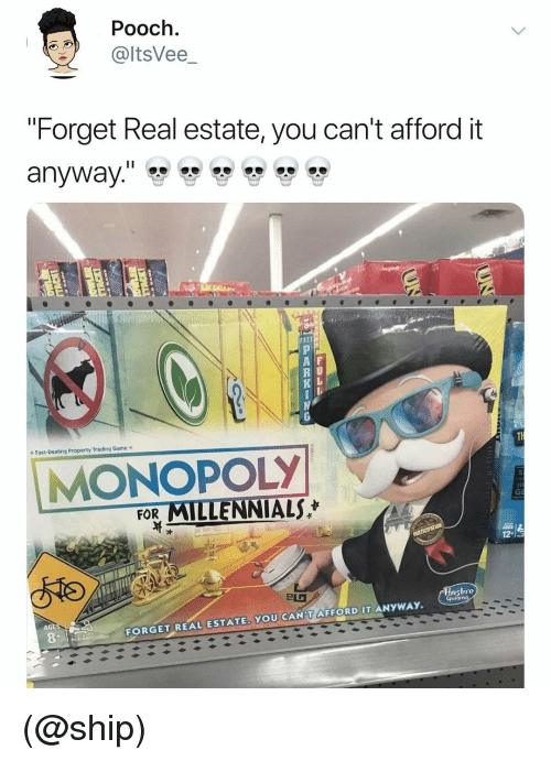 """Monopoly, Millennials, and Game: Pooch.  @ltsVee_  """"Forget Real estate, you can't afford it  A F  R U  K L  Fast-Dealing Property Trading Game s  MONOPOLY  FOR MILLENNIALS  bro  AGE  FORGET REAL ESTATE. YOU CAN'T AFFORD IT ANYWAY. (@ship)"""