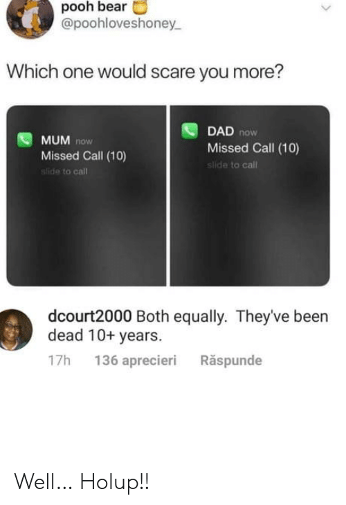 pooh: pooh bear  @poohloveshoney  Which one would scare you more?  DAD now  Missed Call (10)  slide to call  MUM now  Missed Call (10)  sfide to call  dcourt2000 Both equally. They've been  dead 10+ years  136 aprecieri  Răspunde  17h Well… Holup!!