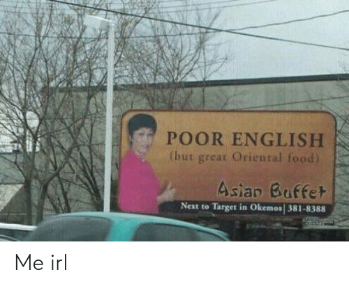 Asian: POOR ENGLISH  (but great Oriental food)  Asian Buffet  Target in Okemos 381-8388  Next to Me irl