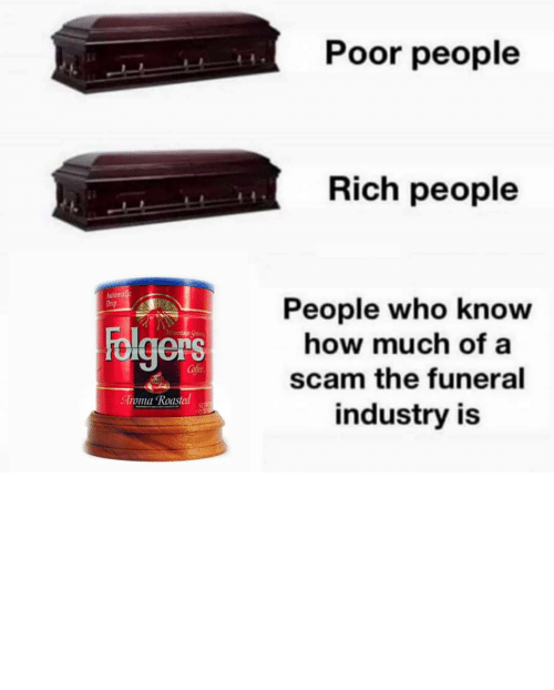 drip: Poor people  Rich people  Automalic  Drip  People who know  how much of a  Folgers  Mountaun Gran  Cofee  scam the funeral  Aroma Roasted  NET  industry is TBH I'd rather my ashes be turned into a diamond and put on the end of a butt plug.