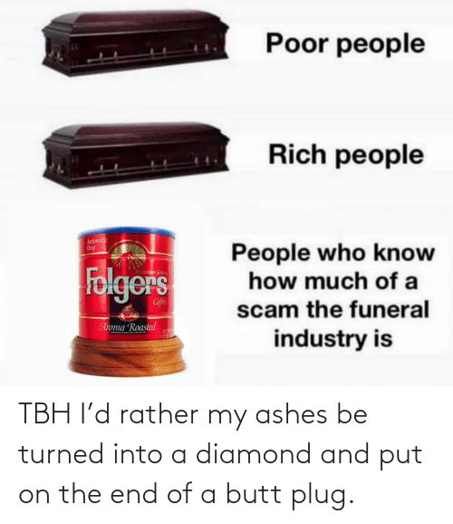 Butt, Tbh, and Diamond: Poor people  Rich people  Automalic  Drip  People who know  how much of a  Folgers  Mountaun Gran  Cofee  scam the funeral  Aroma Roasted  NET  industry is TBH I'd rather my ashes be turned into a diamond and put on the end of a butt plug.