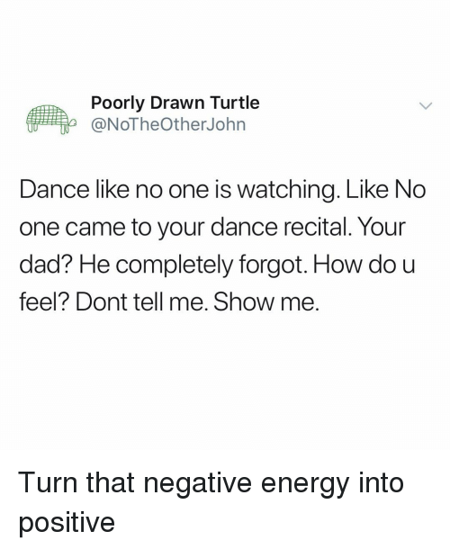 Dad, Energy, and Funny: Poorly Drawn Turtle  @NoTheOtherJohn  Dance like no one is watching. Like No  one came to your dance recital. Your  dad? He completely forgot. How do u  feel? Dont tell me. Show me. Turn that negative energy into positive