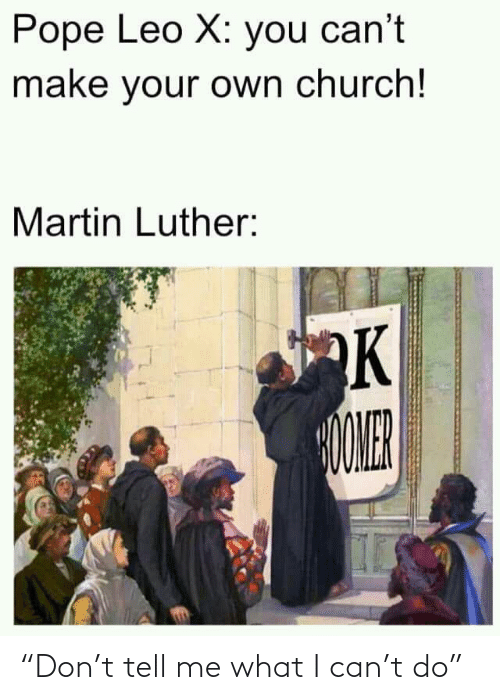 """leo: Pope Leo X: you can't  make your own church!  Martin Luther:  OMER """"Don't tell me what I can't do"""""""