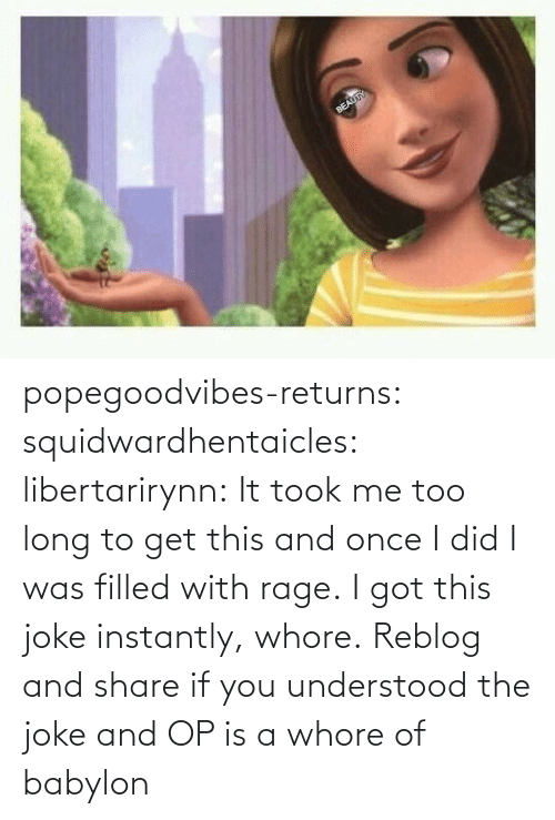 rage: popegoodvibes-returns:  squidwardhentaicles:  libertarirynn: It took me too long to get this and once I did I was filled with rage. I got this joke instantly, whore.  Reblog and share if you understood the joke and OP is a whore of babylon