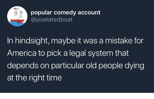 America, Old People, and Time: popular comedy account  @pixelatedboat  In hindsight, maybe it was a mistake for  America to pick a legal system that  depends on particular old people dying  at the right time