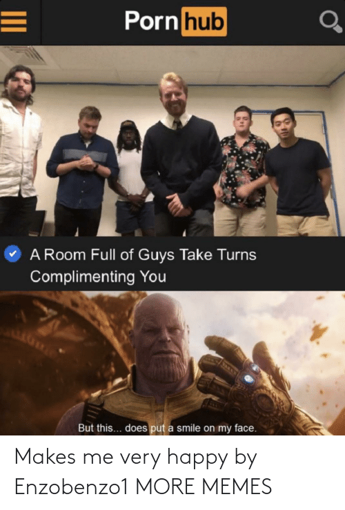 Porn: Porn hub  A Room Full of Guys Take Turns  Complimenting You  But this... does put a smile on my face. Makes me very happy by Enzobenzo1 MORE MEMES