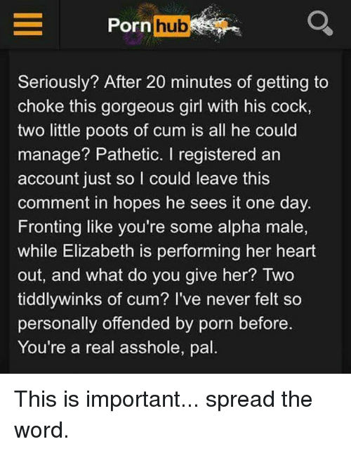 Spreaded: Porn hub  Seriously? After 20 minutes of getting to  choke this gorgeous girl with his cock,  two little poots of cum is all he could  manage? Pathetic. I registered an  account just so I could leave this  comment in hopes he sees it one day.  Fronting like you're some alpha male,  while Elizabeth is performing her heart  out, and what do you give her? Two  tiddlywinks of cum? I've never felt so  personally offended by porn before.  You're a real asshole, pal This is important... spread the word.