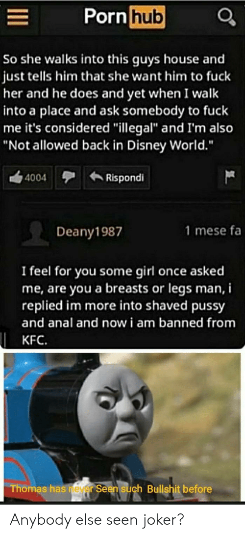 """Disney, Disney World, and Joker: Porn hub  So she walks into this guys house and  just tells him that she want him to fuck  her and he does and yet when I walk  into a place and ask somebody to fuck  me it's considered """"illegal"""" and I'm also  """"Not allowed back in Disney World.""""  Rispondi  4004  1 mese fa  Deany1987  I feel for you some girl once asked  me, are you a breasts or legs man, i  replied im more into shaved pussy  and anal and now i am banned from  KFC.  Thomas has neyer Seen such Bullshit before Anybody else seen joker?"""