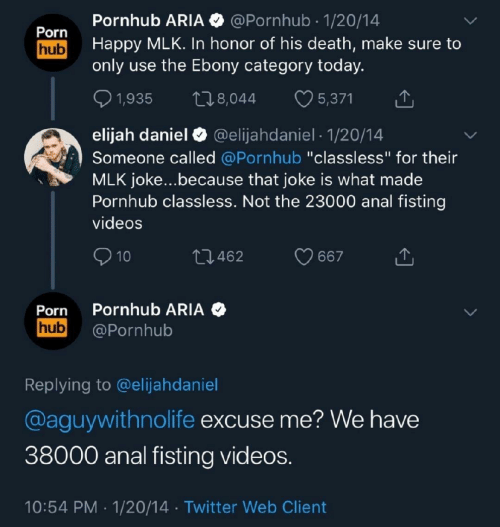 """Ebony: Pornhub ARIA @Pornhub 1/20/14  Porn  Happy MLK. In honor of his death, make sure to  only use the Ebony category today.  hub  5,371  22.8,044  1,935  elijah daniel  Someone called @Pornhub """"classless"""" for their  MLK joke...because that joke is what made  Pornhub classless. Not the 23000 anal fisting  @elijahdaniel 1/20/14  videos  10  L2.462  667  Pornhub ARIA  @Pornhub  Porn  hub  Replying to @elijahdaniel  @aguywithnolife excuse me? We have  38000 anal fisting videos.  10:54 PM 1/20/14 Twitter Web Client"""