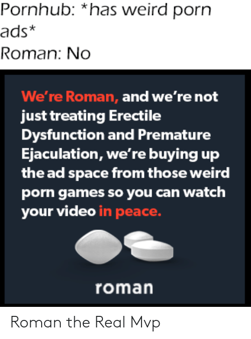 ads: Pornhub: *has weird porn  ads*  Roman: No  We're Roman, and we're not  just treating Erectile  Dysfunction and Premature  Ejaculation, we're buying up  the ad space from those weird  porn games so you can watch  your video in peace.  roman Roman the Real Mvp