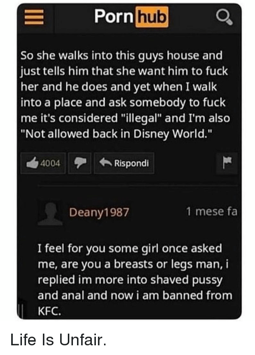 "Disney, Disney World, and Kfc: Pornhub Q  So she walks into this guys house and  just tells him that she want him to fuck  her and he does and yet when I walk  into a place and ask somebody to fuck  me it's considered ""illegal"" and I'm also  ""Not allowed back in Disney World.""  4004  Rispondi  Deany1987  1 mese fa  I feel for you some girl once asked  me, are you a breasts or legs man, i  replied im more into shaved pussy  and anal and now i am banned from  KFC. Life Is Unfair."