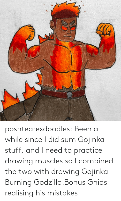 Practice: poshtearexdoodles:  Been a while since I did sum Gojinka stuff, and I need to practice drawing muscles so I combined the two with drawing Gojinka Burning Godzilla.Bonus Ghids realising his mistakes: