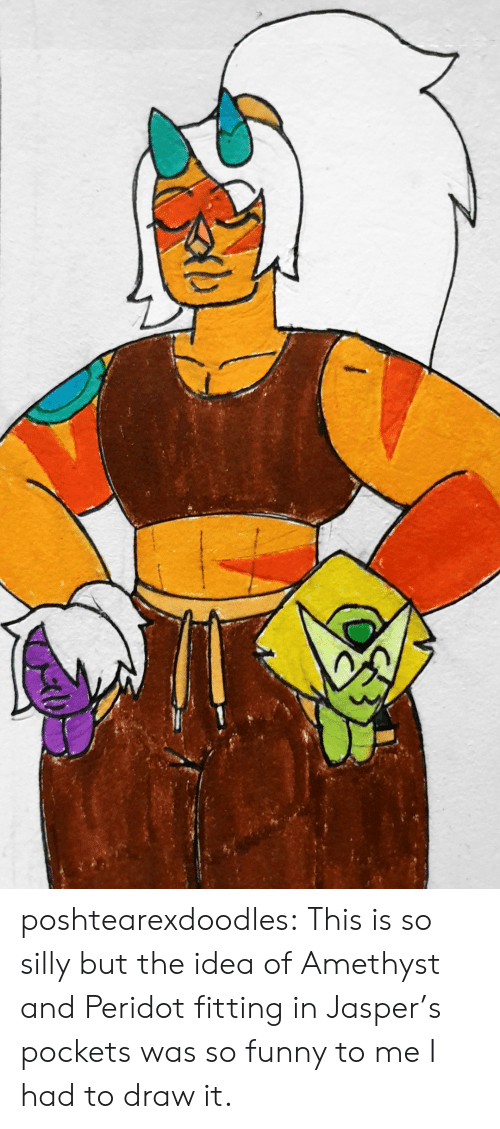 Funny, Tumblr, and Amethyst: poshtearexdoodles:  This is so silly but the idea of Amethyst and Peridot fitting in Jasper's pockets was so funny to me I had to draw it.