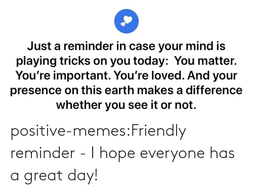 Hope: positive-memes:Friendly reminder - I hope everyone has a great day!