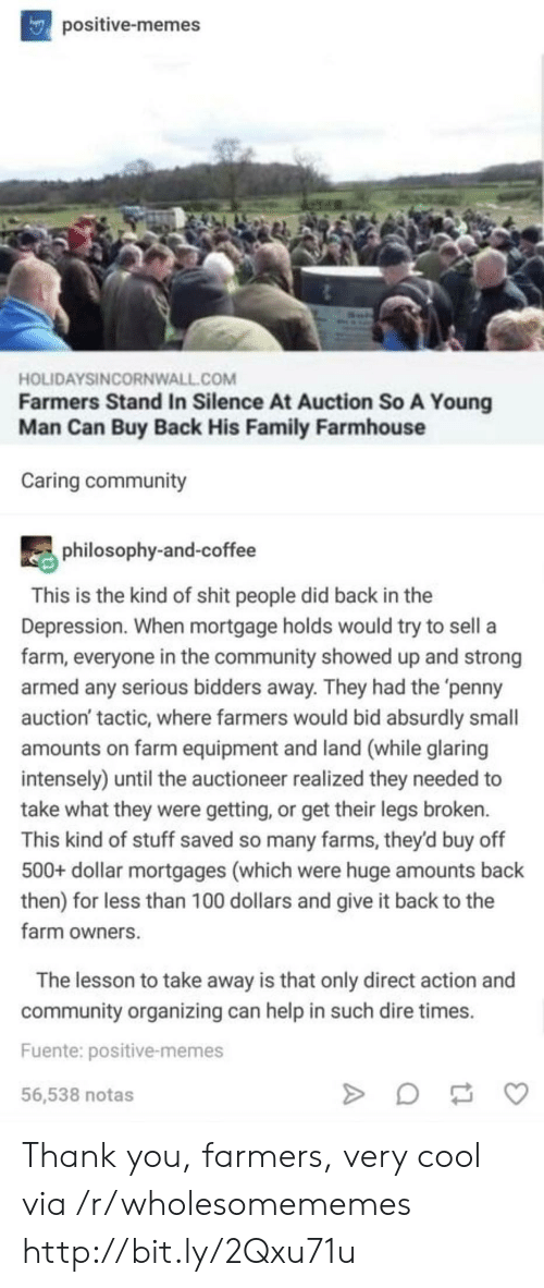 Organizing: positive-memes  HOLIDAYSINCORNWALL.COM  Farmers Stand In Silence At Auction So A Young  Man Can Buy Back His Family Farmhouse  Caring community  philosophy-and-coffee  This is the kind of shit people did back in the  Depression. When mortgage holds would try to sell a  farm, everyone in the community showed up and strong  armed any serious bidders away. They had the 'penny  auction' tactic, where farmers would bid absurdly small  amounts on farm equipment and land (while glaring  intensely) until the auctioneer realized they needed to  take what they were getting, or get their legs broken.  This kind of stuff saved so many farms, they'd buy off  500+ dollar mortgages (which were huge amounts back  then) for less than 100 dollars and give it back to the  farm owners  The lesson to take away is that only direct action and  community organizing can help in such dire times  Fuente: positive-memes  56,538 notas Thank you, farmers, very cool via /r/wholesomememes http://bit.ly/2Qxu71u
