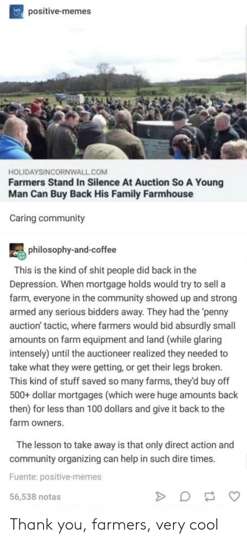 Organizing: positive-memes  HOLIDAYSINCORNWALL.COM  Farmers Stand In Silence At Auction So A Young  Man Can Buy Back His Family Farmhouse  Caring community  philosophy-and-coffee  This is the kind of shit people did back in the  Depression. When mortgage holds would try to sell a  farm, everyone in the community showed up and strong  armed any serious bidders away. They had the 'penny  auction' tactic, where farmers would bid absurdly small  amounts on farm equipment and land (while glaring  intensely) until the auctioneer realized they needed to  take what they were getting, or get their legs broken.  This kind of stuff saved so many farms, they'd buy off  500+ dollar mortgages (which were huge amounts back  then) for less than 100 dollars and give it back to the  farm owners  The lesson to take away is that only direct action and  community organizing can help in such dire times  Fuente: positive-memes  56,538 notas Thank you, farmers, very cool